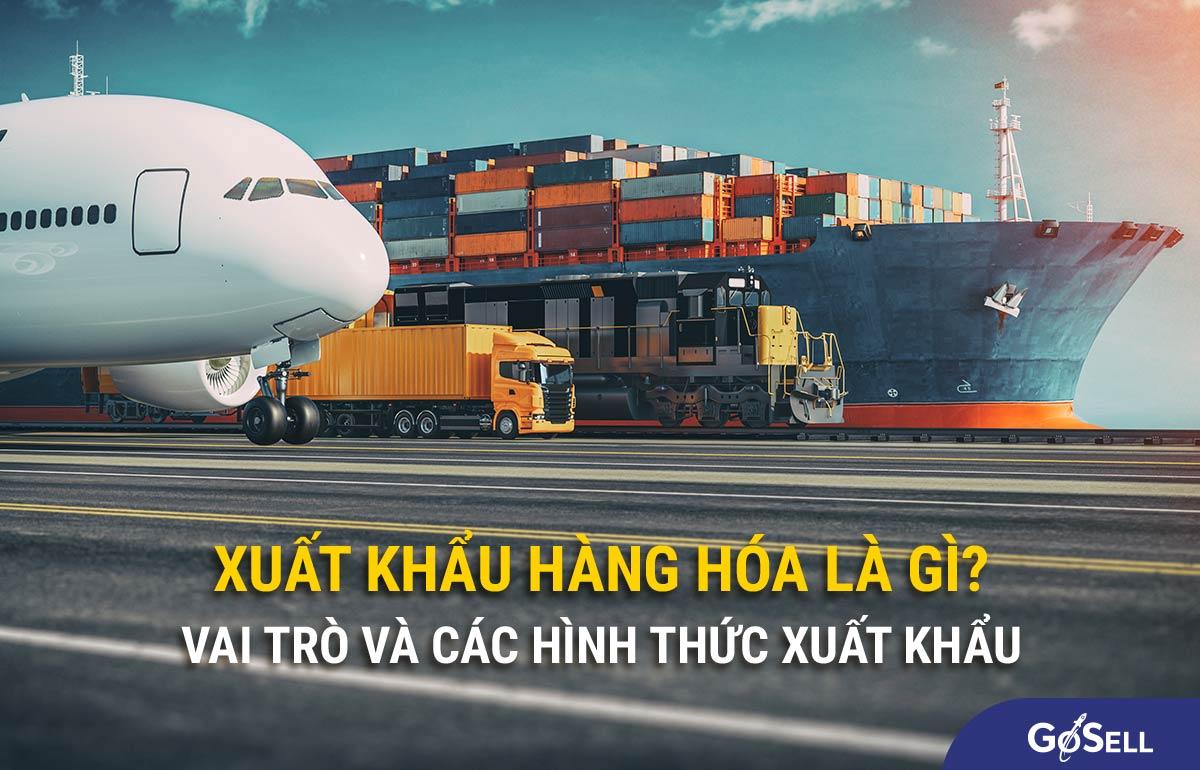 Xuất khẩu hàng hóa là gì? Tầm quan trọng của xuất khẩu hàng hóa hiện nay