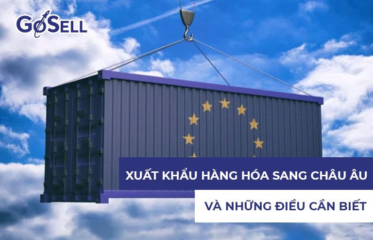 Xuất khẩu hàng hóa sang châu Âu và những điều cần biết